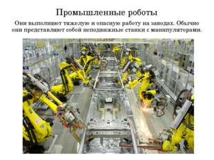 Промышленные роботы Они выполняют тяжелую и опасную работу на заводах. Обычно
