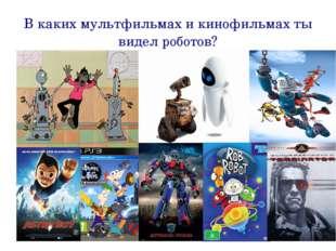 В каких мультфильмах и кинофильмах ты видел роботов?