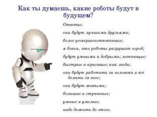 Как ты думаешь, какие роботы будут в будущем? Ответы: они будут лучшими друзь