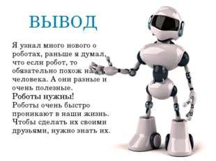 Я узнал много нового о роботах, раньше я думал, что если робот, то обязательн