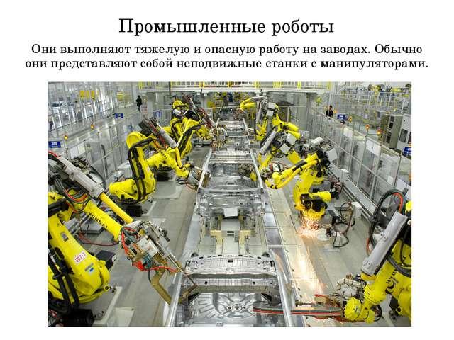 Промышленные роботы Они выполняют тяжелую и опасную работу на заводах. Обычно...