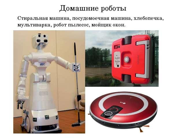 Домашние роботы Стиральная машина, посудомоечная машина, хлебопечка, мультива...