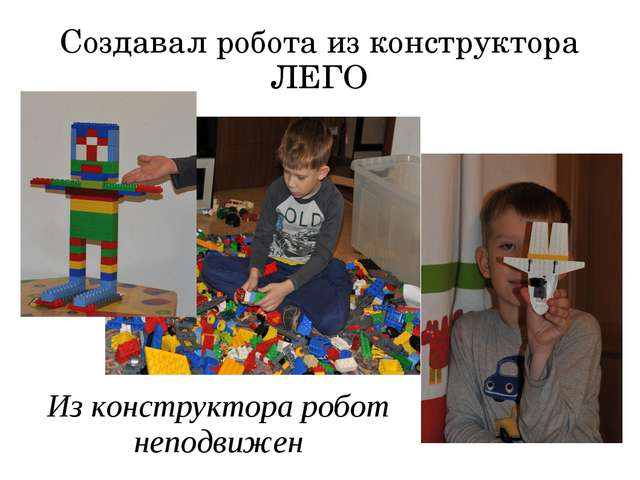 Создавал робота из конструктора ЛЕГО Из конструктора робот неподвижен