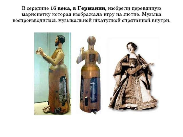 В середине 16 века, в Германии, изобрели деревянную марионетку которая изобра...