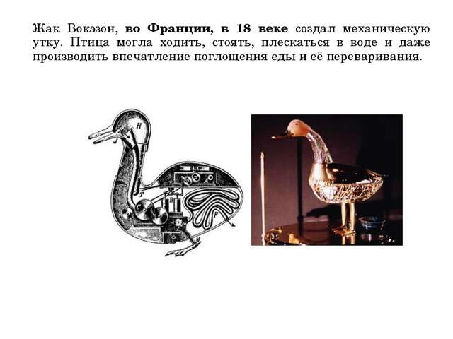 Жак Вокэзон, во Франции, в 18 веке создал механическую утку. Птица могла ходи...