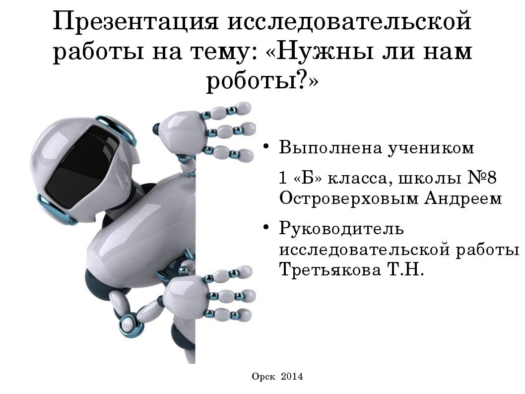 Презентация исследовательской работы на тему: «Нужны ли нам роботы?» Выполнен...