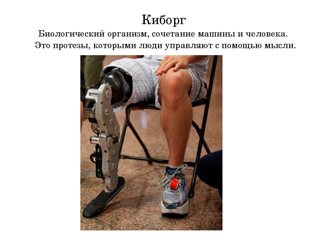 Киборг Биологический организм, сочетание машины и человека. Это протезы, кото...