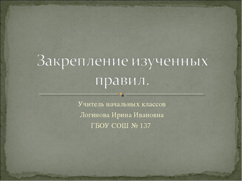 Учитель начальных классов Логинова Ирина Ивановна ГБОУ СОШ № 137
