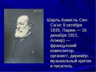 Шарль-Ками́ль Сен-Са́нс 9 октября 1835, Париж — 16 декабря 1921, Алжир) — фр