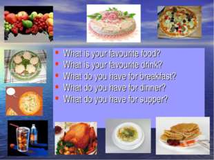 What is your favourite food? What is your favourite drink? What do you have f