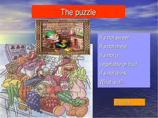 The puzzle It's not sweet It's not meat It's not a vegetable or fruit It's no...