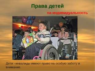 Права детей на индивидуальность Дети –инвалиды имеют право на особую заботу и