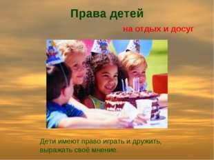 Права детей на отдых и досуг Дети имеют право играть и дружить, выражать своё