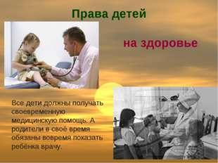 Права детей Все дети должны получать своевременную медицинскую помощь. А роди