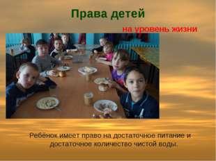 Права детей на уровень жизни Ребёнок имеет право на достаточное питание и дос