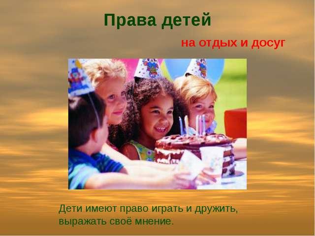 Права детей на отдых и досуг Дети имеют право играть и дружить, выражать своё...