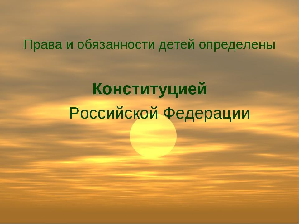 Права и обязанности детей определены Конституцией Российской Федерации