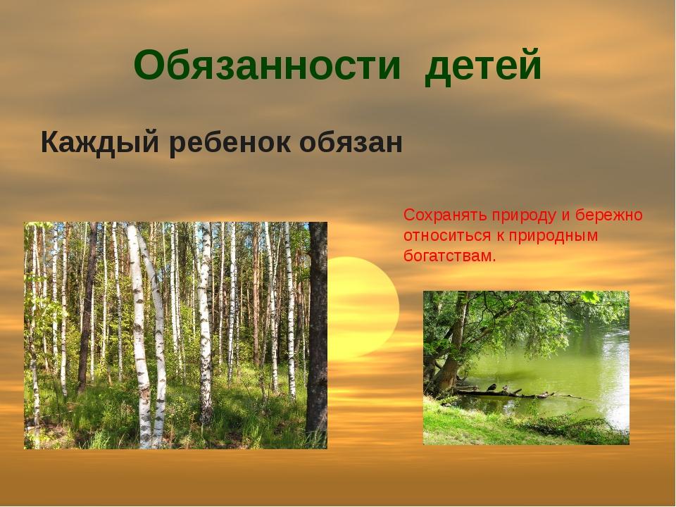 Обязанности детей Каждый ребенок обязан Сохранять природу и бережно относитьс...