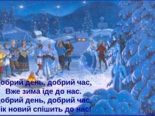Добрий день, добрий час, Вже зима іде до нас. Добрий день, добрий час, Рік но