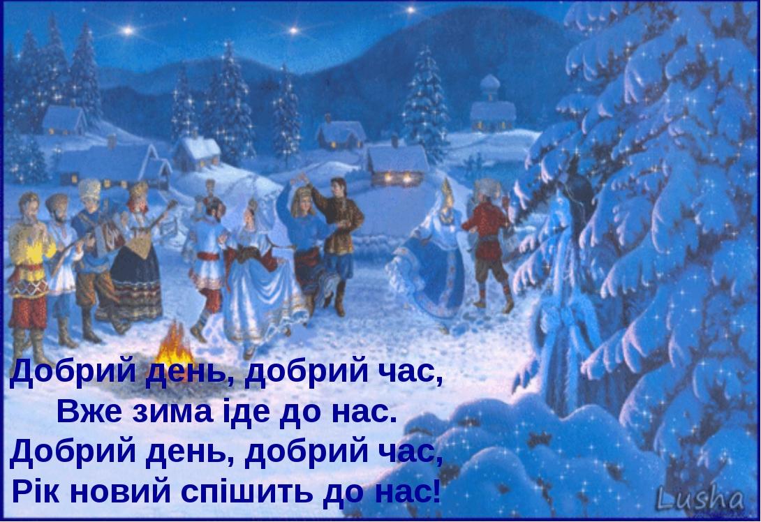 Добрий день, добрий час, Вже зима іде до нас. Добрий день, добрий час, Рік но...