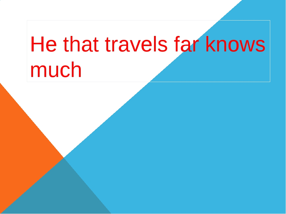 He that travels far knows much