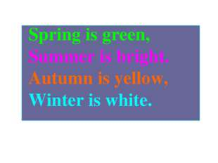 Spring is green, Summer is bright. Autumn is yellow, Winter is white.