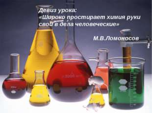 Девиз урока: «Широко простирает химия руки свои в дела человеческие» М.В.Ломо