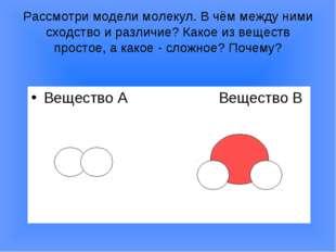 Рассмотри модели молекул. В чём между ними сходство и различие? Какое из веще
