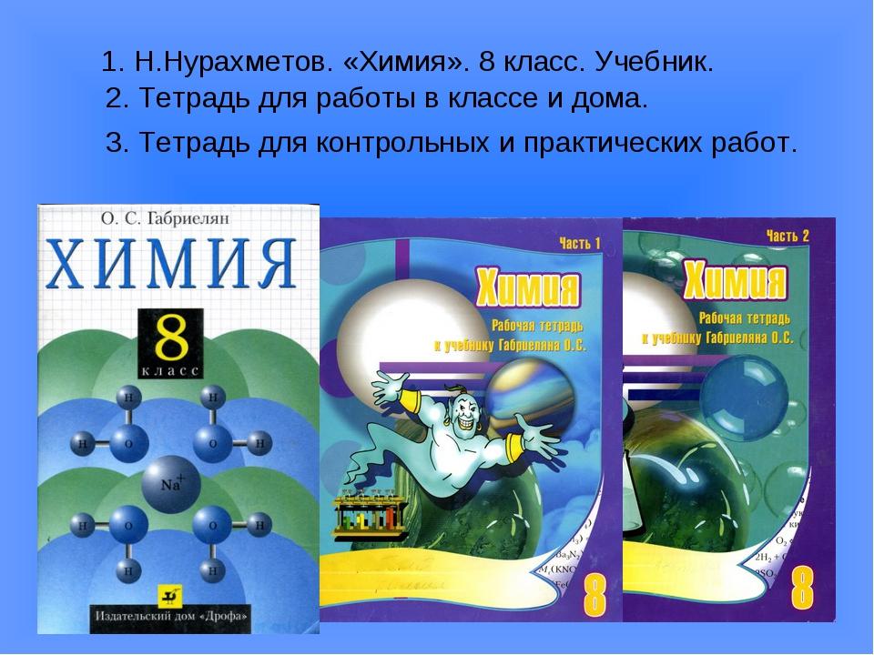 1. Н.Нурахметов. «Химия». 8 класс. Учебник. 2. Тетрадь для работы в классе и...