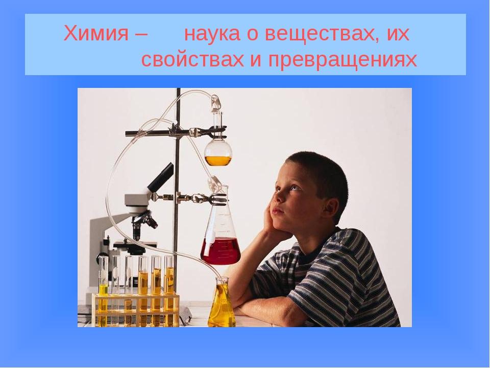 Химия – наука о веществах, их свойствах и превращениях