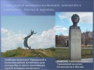 Образ первой женщины-космонавта запечатлён в памятниках , бюстах и картинах.