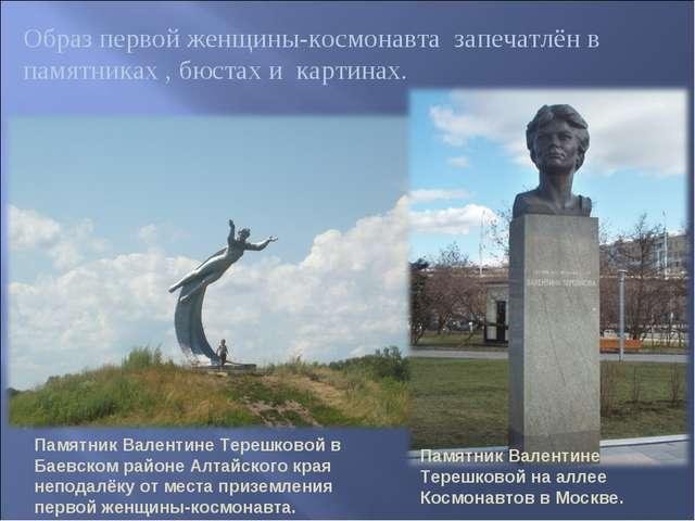 Образ первой женщины-космонавта запечатлён в памятниках , бюстах и картинах....
