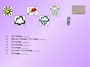 a It's raining. ______ The sun's shining. / It's sunny. ______ It's cloudy. _