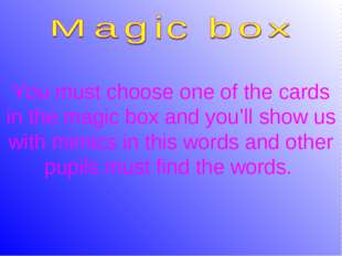 You must choose one of the cards in the magic box and you'll show us with mim