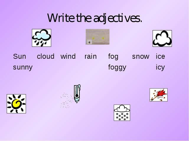 Write the adjectives. Suncloudwindrainfogsnowice sunnyfoggyicy