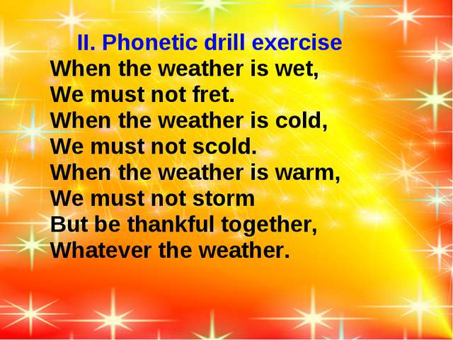 II. Phonetic drill exercise When the weather is wet, We must not fret. When...