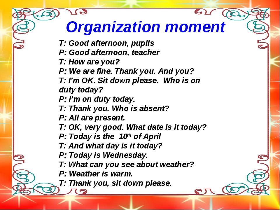 Organization moment T: Good afternoon, pupils P: Good afternoon, teacher T: H...