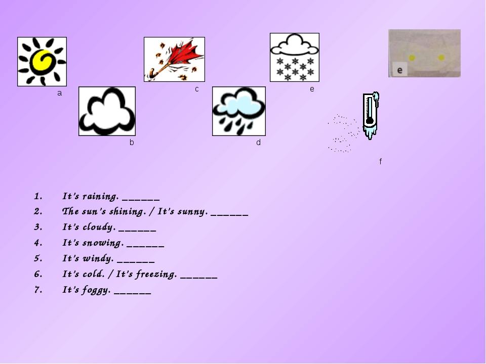 a It's raining. ______ The sun's shining. / It's sunny. ______ It's cloudy. _...