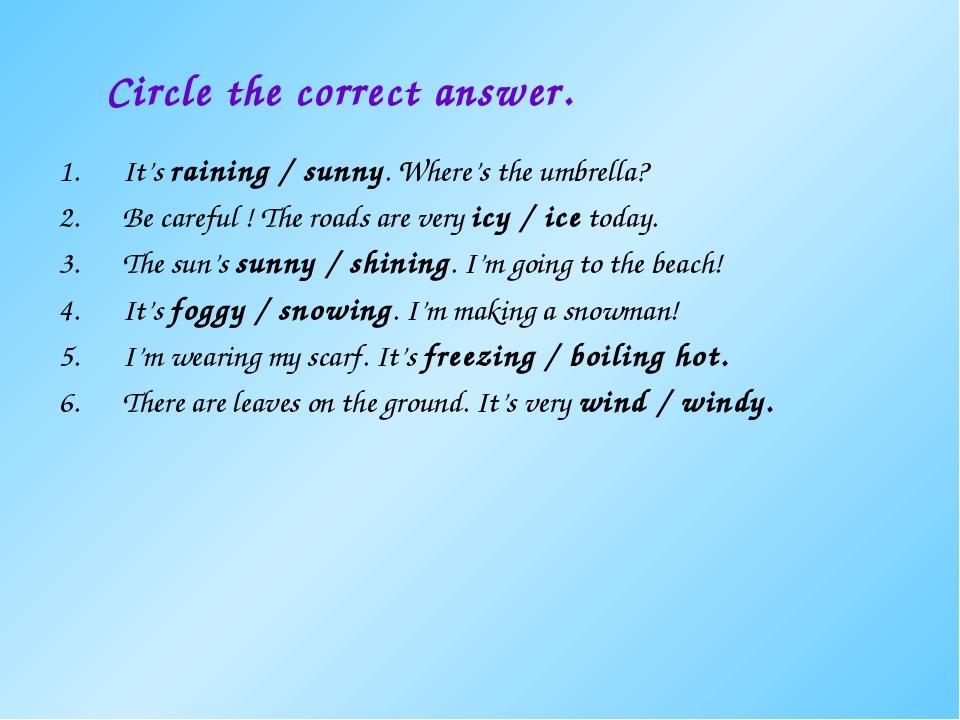 Circle the correct answer. It's raining / sunny. Where's the umbrella? Be ca...
