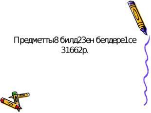 Предметты8 билд23ен белдере1се 31662р.