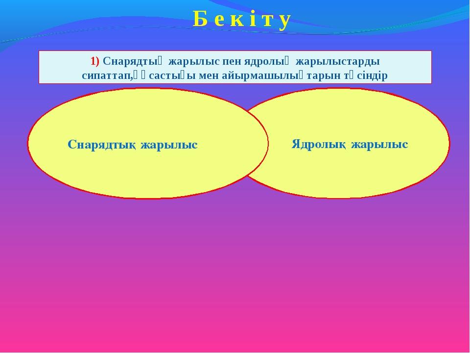 Б е к і т у 1) Снарядтық жарылыс пен ядролық жарылыстарды сипаттап,ұқсастығы...