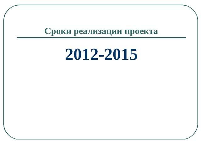 Сроки реализации проекта 2012-2015