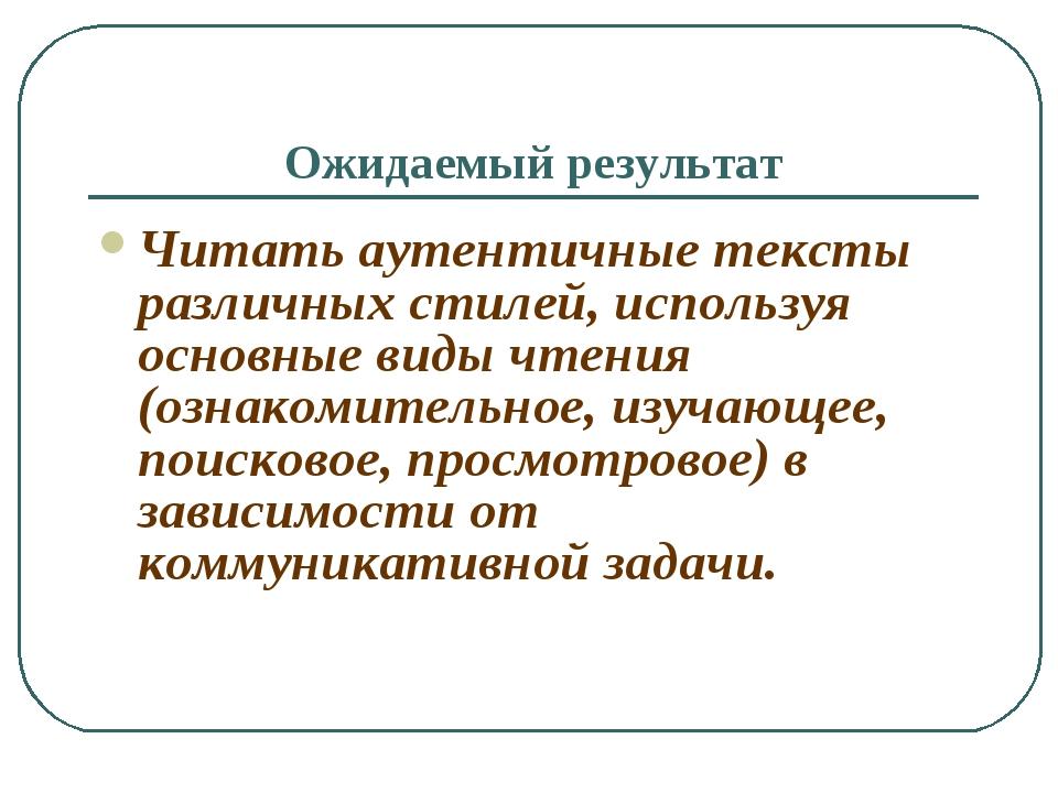Ожидаемый результат Читать аутентичные тексты различных стилей, используя осн...
