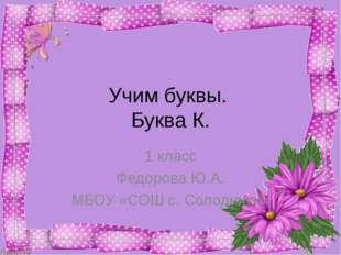 Учим буквы. Буква К. 1 класс Федорова Ю.А. МБОУ «СОШ с. Солодники»