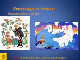ОТВЕТ: Литературное чтение: Назовите сказку и автора Валентин Катаев «Цветик-