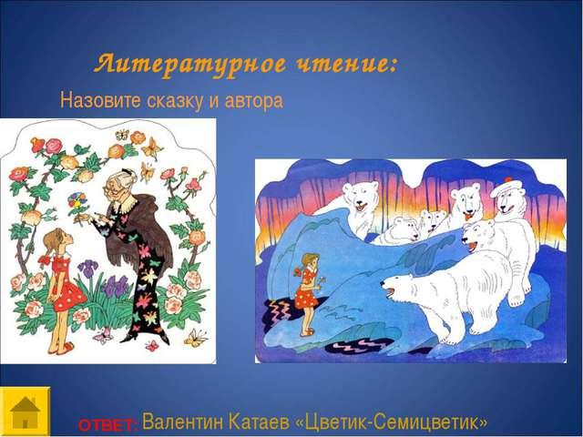 ОТВЕТ: Литературное чтение: Назовите сказку и автора Валентин Катаев «Цветик-...