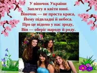 У віночок України Заплету я квіти нині. Віночок — не проста краса, Йому підвл