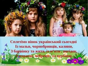 Сплетімо вінок український сьогодні Із мальв, чорнобривців, калини, З барвінк