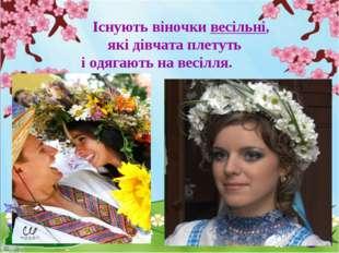 Існують віночки весільні, які дівчата плетуть і одягають на весілля.