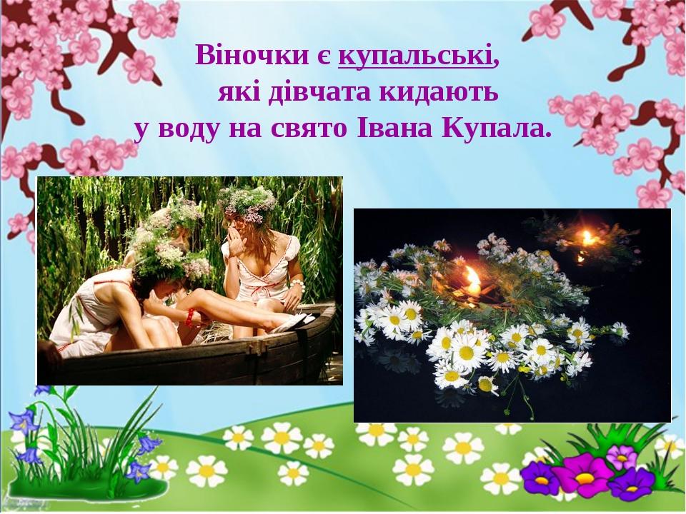 Віночки є купальські, які дівчата кидають у воду на свято Івана Купала.